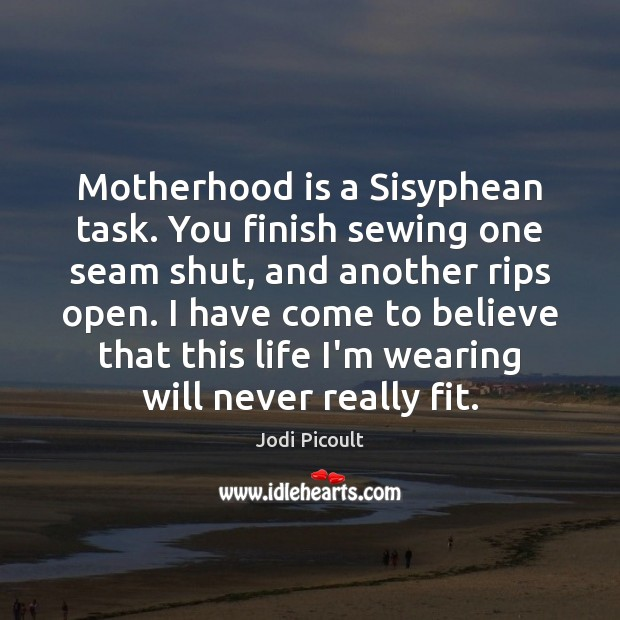 Motherhood is a Sisyphean task. You finish sewing one seam shut, and Motherhood Quotes Image