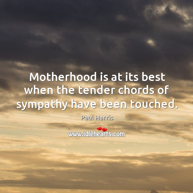 Motherhood is at its best when the tender chords of sympathy have been touched. Motherhood Quotes Image