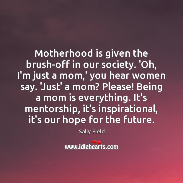 Motherhood is given the brush-off in our society. 'Oh, I'm just a Mom Quotes Image