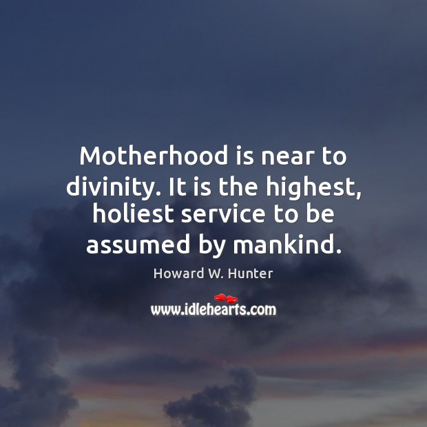 Motherhood is near to divinity. It is the highest, holiest service to Motherhood Quotes Image