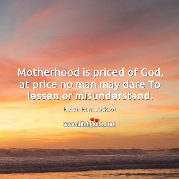 Motherhood is priced of God, at price no man may dare to lessen or misunderstand. Motherhood Quotes Image
