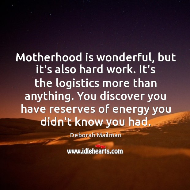 Motherhood is wonderful, but it's also hard work. It's the logistics more Motherhood Quotes Image