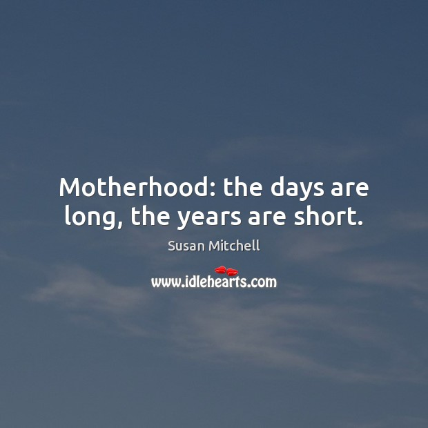 Motherhood: the days are long, the years are short. Susan Mitchell Picture Quote