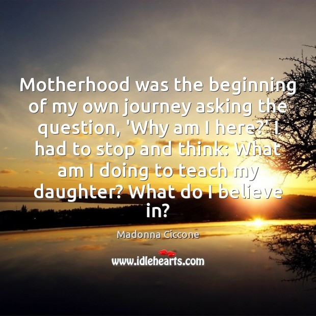Motherhood was the beginning of my own journey asking the question, 'Why Madonna Ciccone Picture Quote