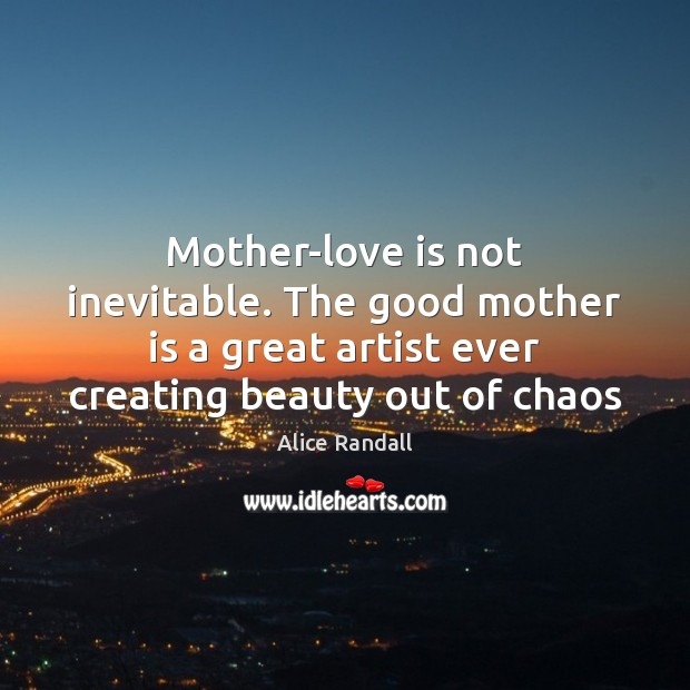 Mother-love is not inevitable. The good mother is a great artist ever Image