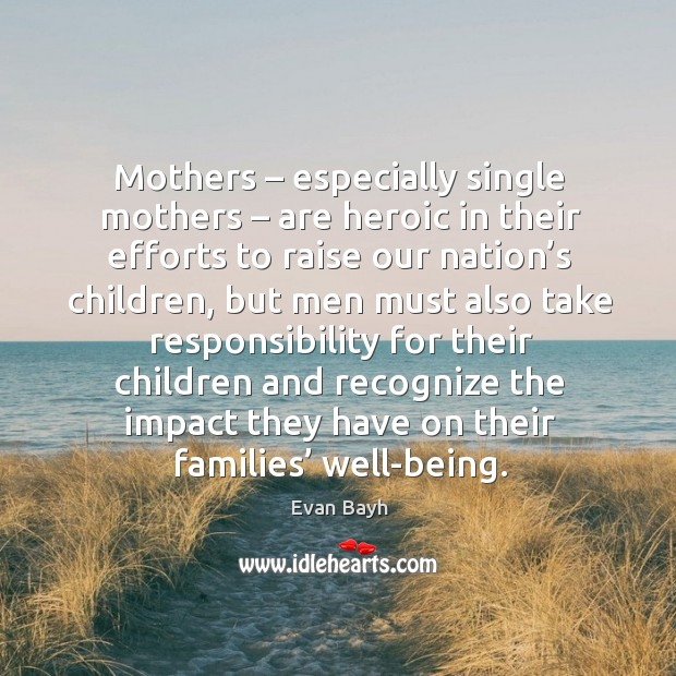 Mothers – especially single mothers – are heroic in their efforts to raise our nation's Evan Bayh Picture Quote