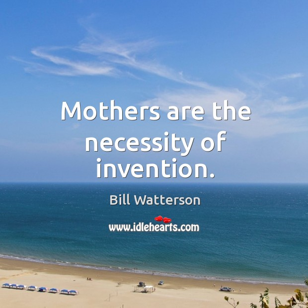 Mothers are the necessity of invention. Image