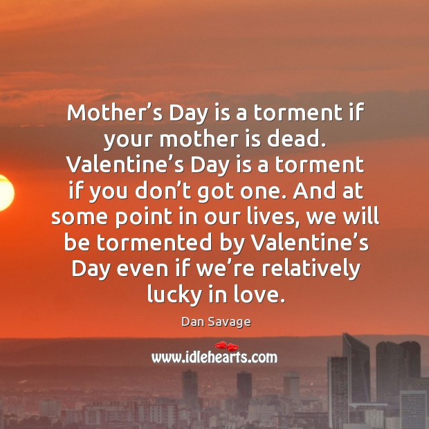Mother's day is a torment if your mother is dead. Valentine's day is a torment if you don't got one. Mother's Day Quotes Image