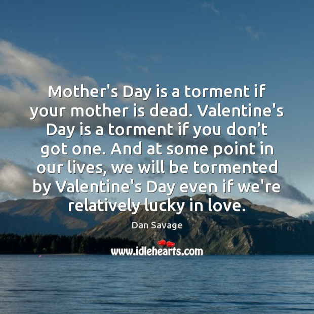 Mother's Day is a torment if your mother is dead. Valentine's Day Mother's Day Quotes Image