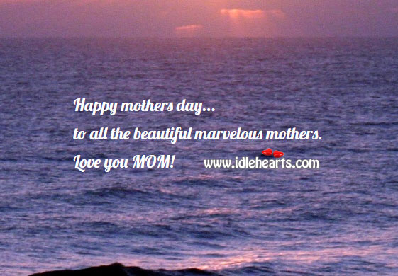 Happy mothers day to all the beautiful marvelous mothers. Mother's Day Quotes Image