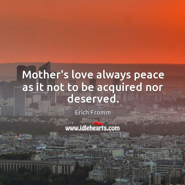 Image, Mother's love always peace as it not to be acquired nor deserved.