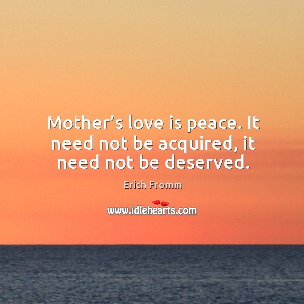Mother's love is peace. It need not be acquired, it need not be deserved. Image