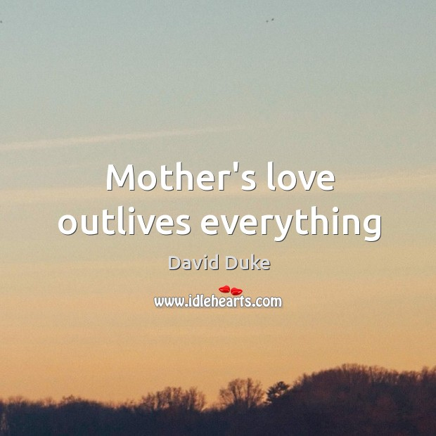 Mother's love outlives everything David Duke Picture Quote