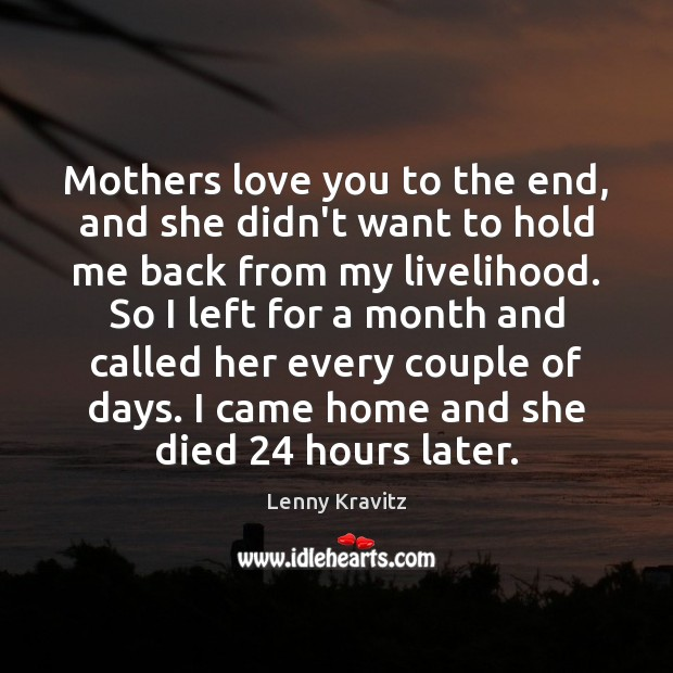 Mothers love you to the end, and she didn't want to hold Lenny Kravitz Picture Quote