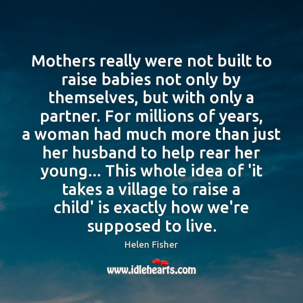 Mothers really were not built to raise babies not only by themselves, Helen Fisher Picture Quote