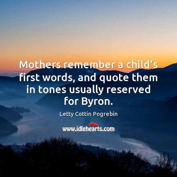 Mothers remember a child's first words, and quote them in tones usually Letty Cottin Pogrebin Picture Quote