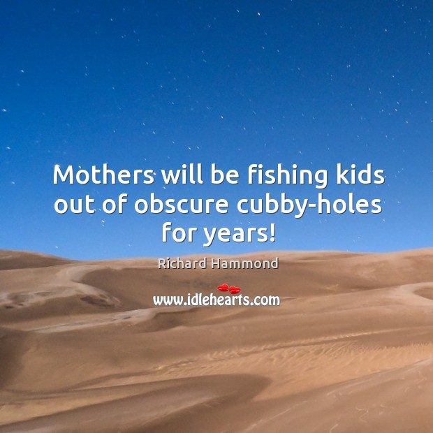 Mothers will be fishing kids out of obscure cubby-holes for years! Richard Hammond Picture Quote