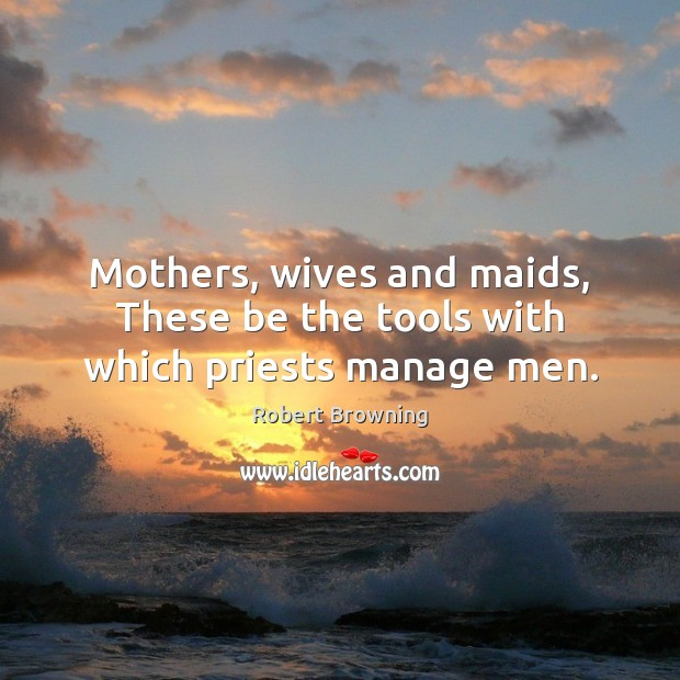 Mothers, wives and maids, These be the tools with which priests manage men. Robert Browning Picture Quote