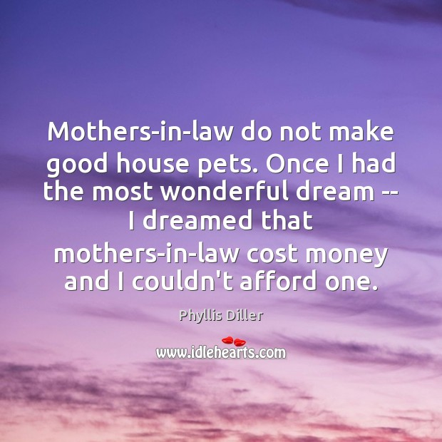 Mothers-in-law do not make good house pets. Once I had the most Image