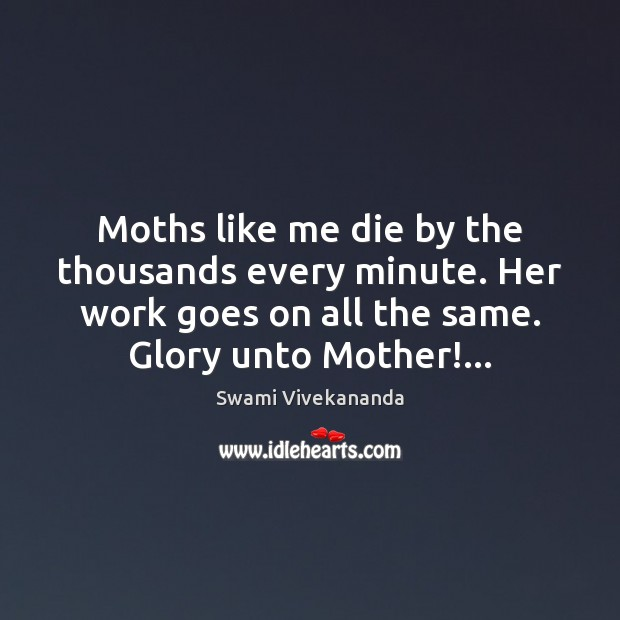 Moths like me die by the thousands every minute. Her work goes Image
