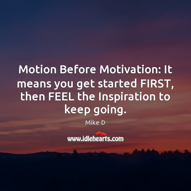 Motion Before Motivation: It means you get started FIRST, then FEEL the Mike D Picture Quote
