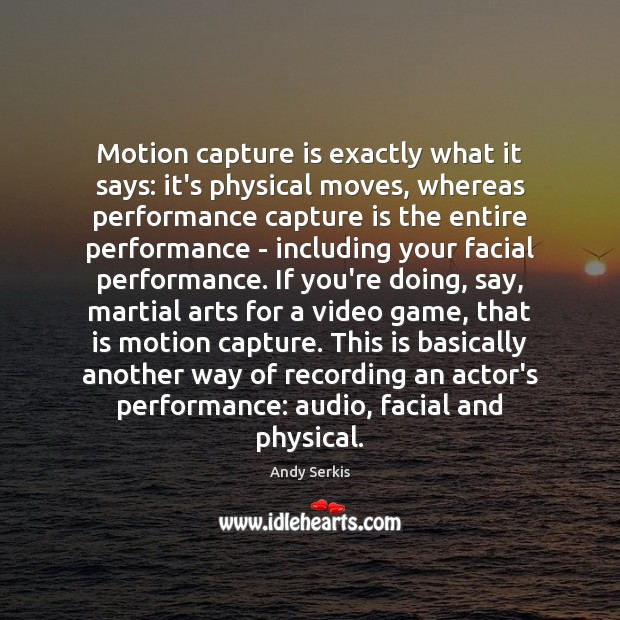 Motion capture is exactly what it says: it's physical moves, whereas performance Andy Serkis Picture Quote