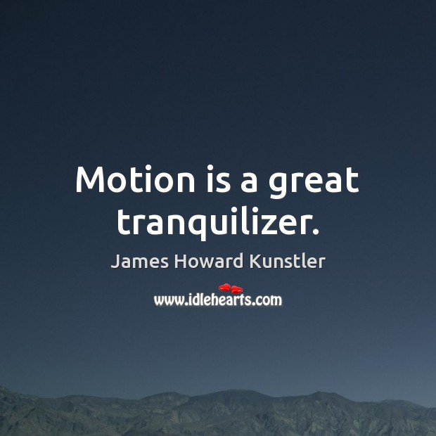 Motion is a great tranquilizer. James Howard Kunstler Picture Quote