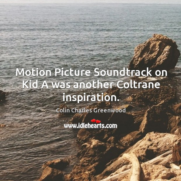 Motion picture soundtrack on kid a was another coltrane inspiration. Colin Charles Greenwood Picture Quote