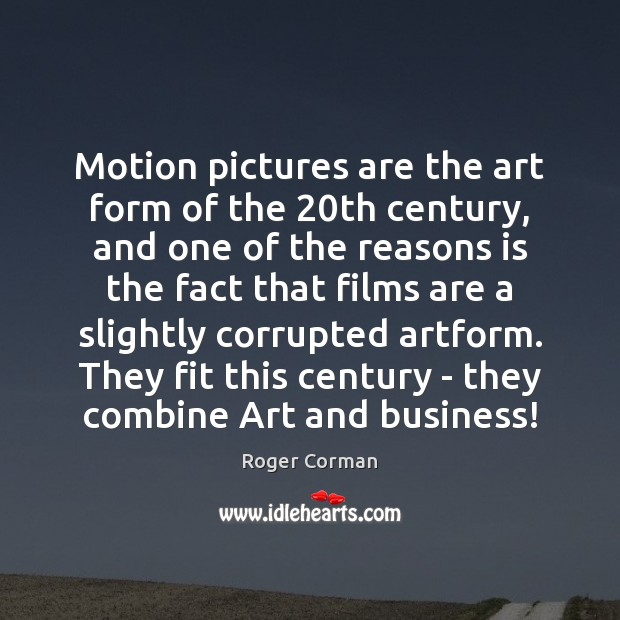 Motion pictures are the art form of the 20th century, and one Roger Corman Picture Quote