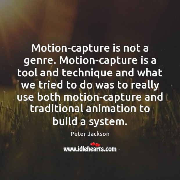 Motion-capture is not a genre. Motion-capture is a tool and technique and Peter Jackson Picture Quote