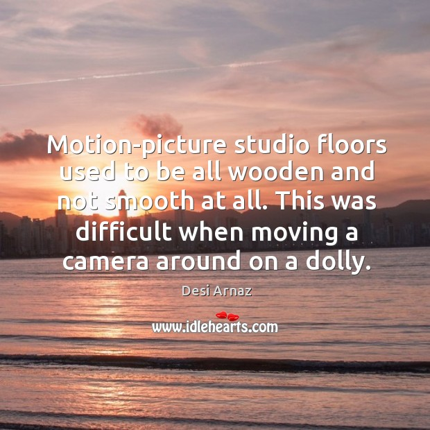 Motion-picture studio floors used to be all wooden and not smooth at all. Desi Arnaz Picture Quote