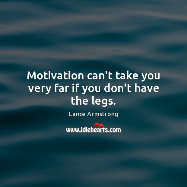 Motivation can't take you very far if you don't have the legs. Image