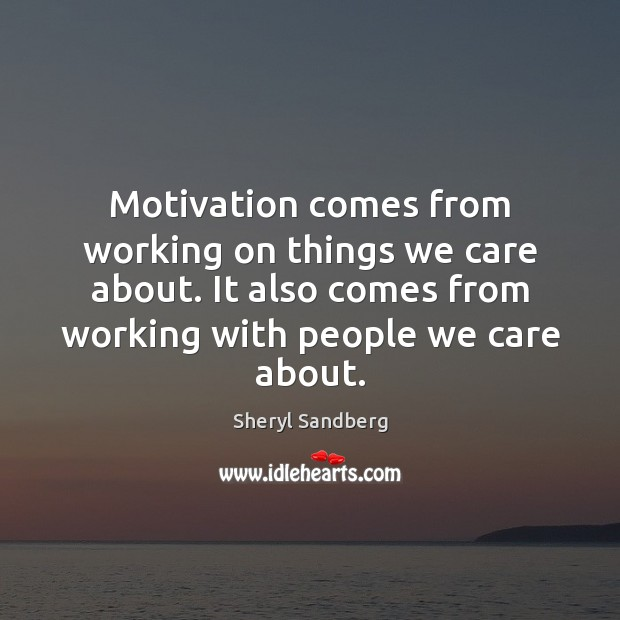 Motivation comes from working on things we care about. It also comes Image