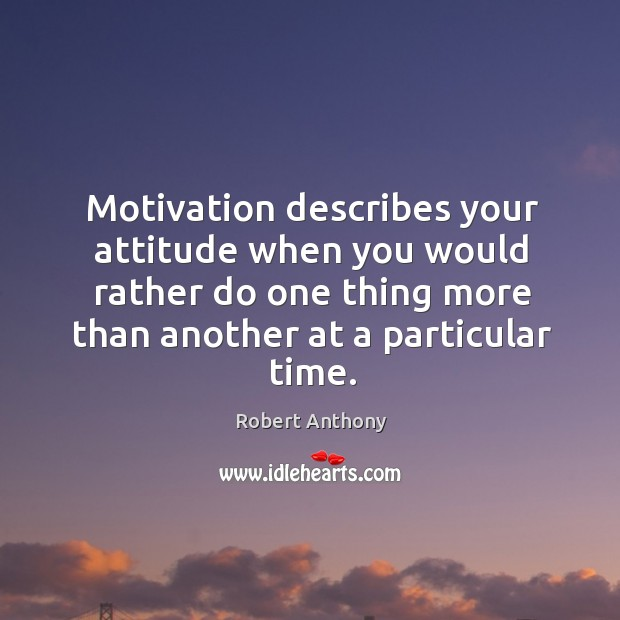 Motivation describes your attitude when you would rather do one thing more Robert Anthony Picture Quote