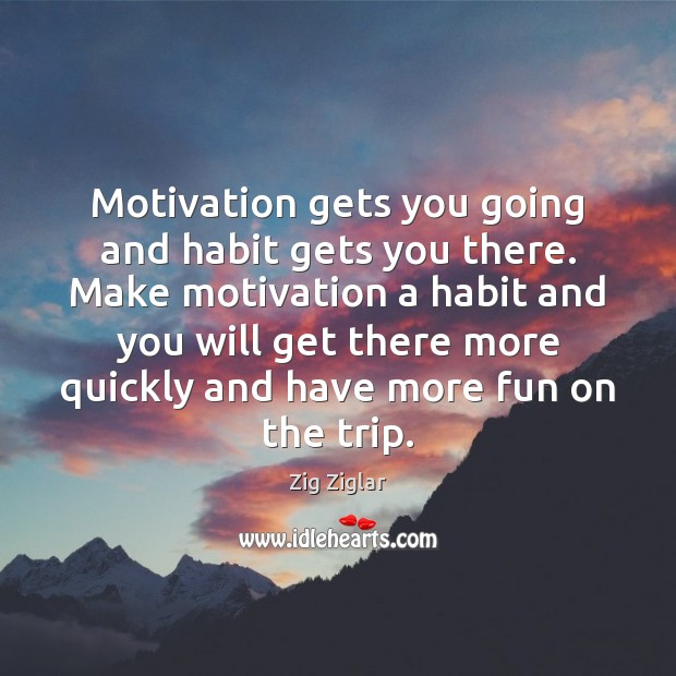 Image, Motivation gets you going and habit gets you there. Make motivation a