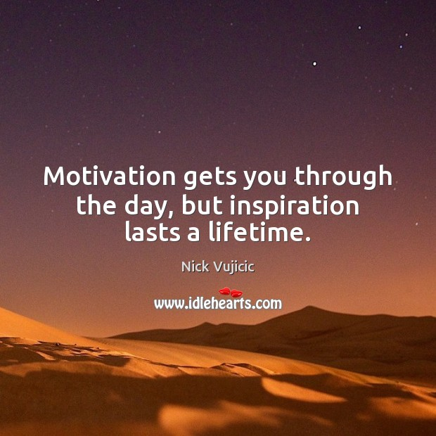 Motivation gets you through the day, but inspiration lasts a lifetime. Image