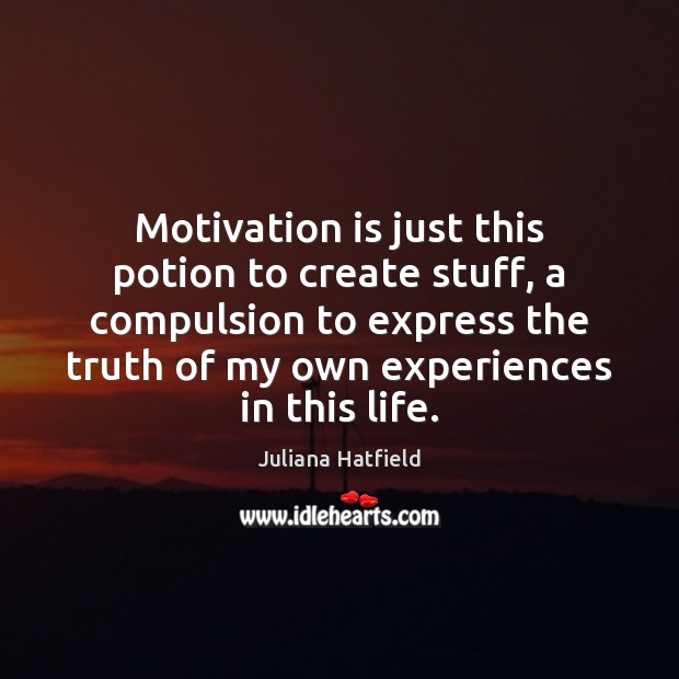 Motivation is just this potion to create stuff, a compulsion to express Image