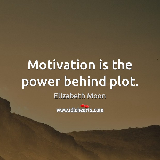 Motivation is the power behind plot. Elizabeth Moon Picture Quote