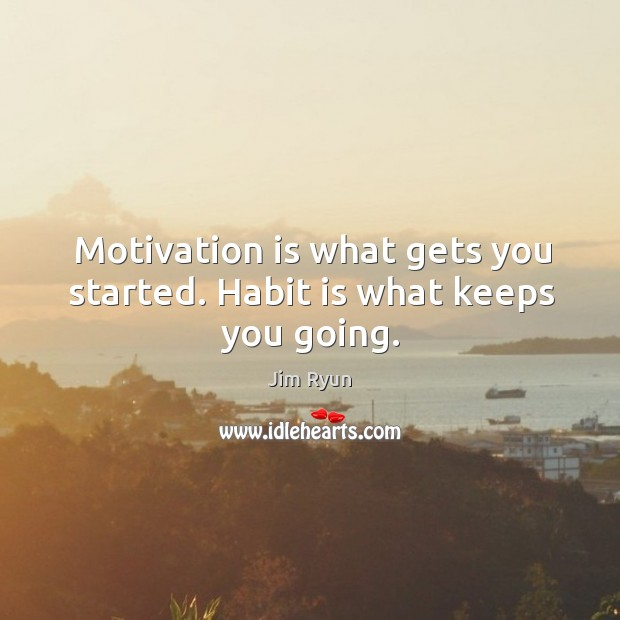 Motivation is what gets you started. Habit is what keeps you going. Image
