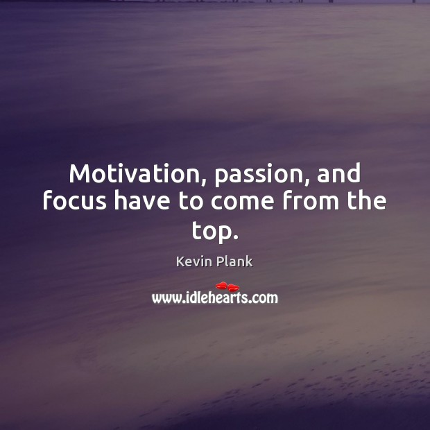 Image, Motivation, passion, and focus have to come from the top.