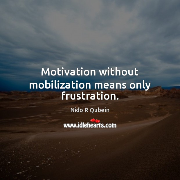 Motivation without mobilization means only frustration. Image
