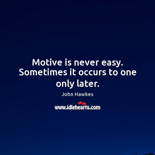 Motive is never easy. Sometimes it occurs to one only later. Image