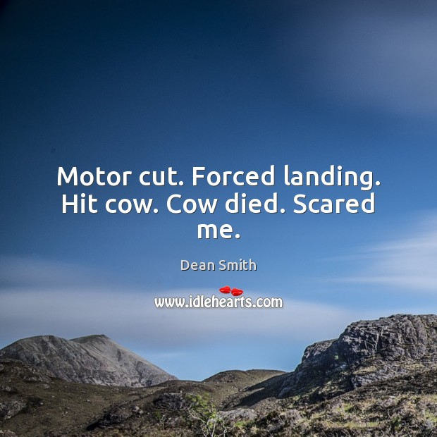 Motor cut. Forced landing. Hit cow. Cow died. Scared me. Dean Smith Picture Quote