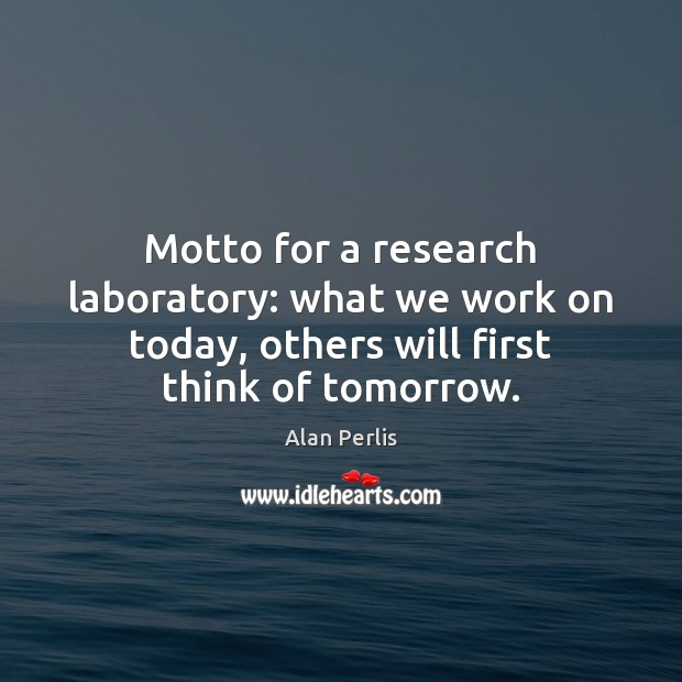 Motto for a research laboratory: what we work on today, others will Alan Perlis Picture Quote