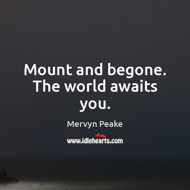 Mount and begone. The world awaits you. Mervyn Peake Picture Quote