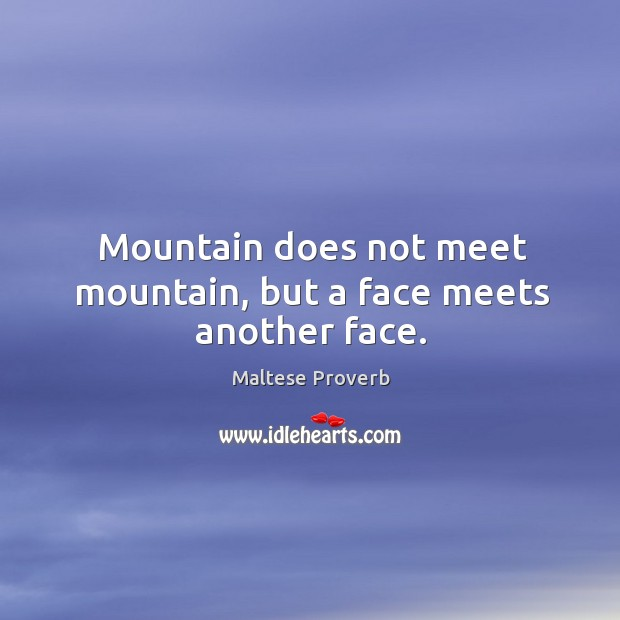 Image, Mountain does not meet mountain, but a face meets another face.