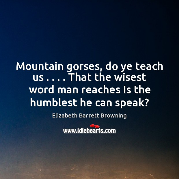 Mountain gorses, do ye teach us . . . . That the wisest word man reaches Elizabeth Barrett Browning Picture Quote