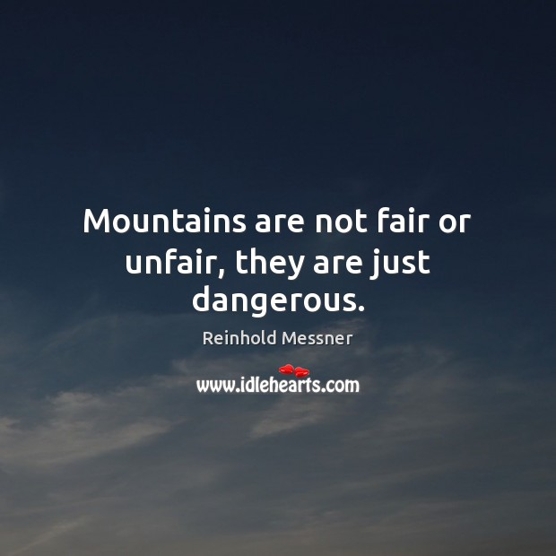 Image, Mountains are not fair or unfair, they are just dangerous.