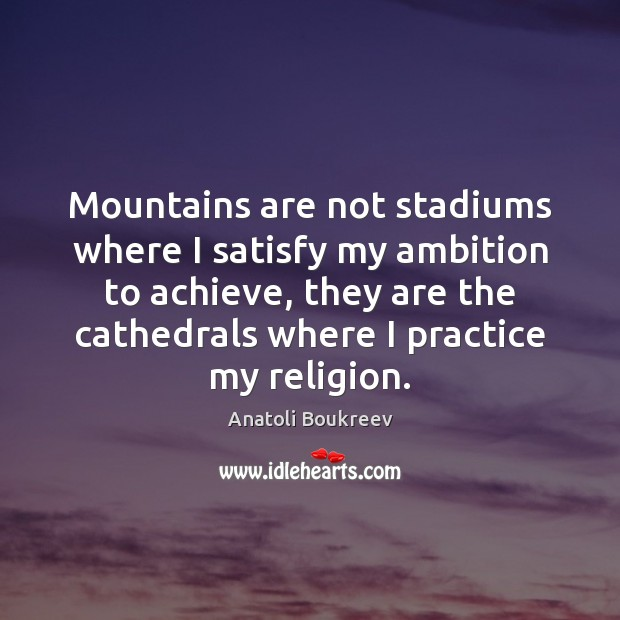 Image, Mountains are not stadiums where I satisfy my ambition to achieve, they