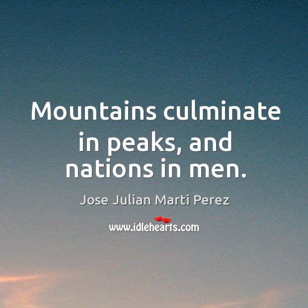 Mountains culminate in peaks, and nations in men. Jose Julian Marti Perez Picture Quote